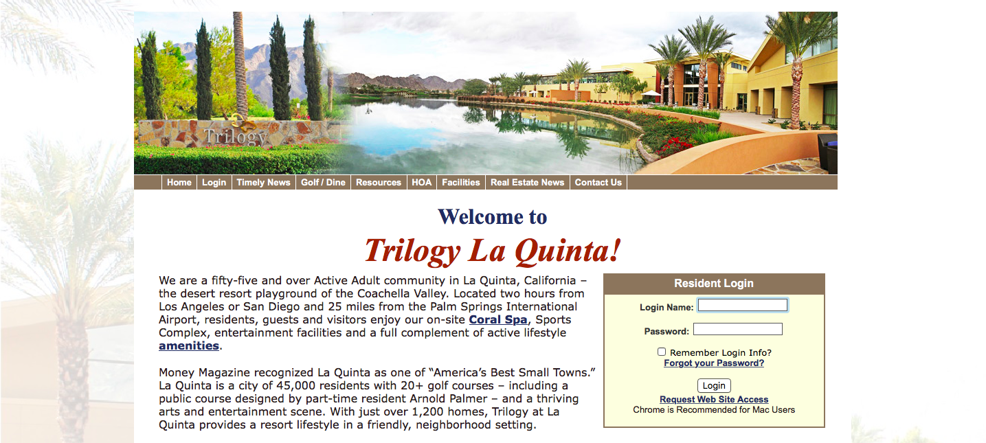 Trilogy La Quinta We are a fifty-five and over Active Adult community in La Quinta, CA the desert resort playground of the Coachella Valley. Located two hours from Los Angeles or San Diego and 25 miles from the Palm Springs, International Airport, residents, guests and visitors enjoy our on-site Coral Spa, sports, Complex, entertainment, facilities and a full complement of acitve lifestyle amenities. Money Magazine recognized La Quinta as of 45,000 residents with 20+ golf courses - including a public course designed by part-time resident Arnold Palmer- and a thriving arts and entertainment scene. With just over 1,200 homes, Trilogy at La Quinta provides a resort lifestyle in a friendly, neighborhood setting. Log in name? Password: Remember Log in info Forget your password Log in Request Web Site Access