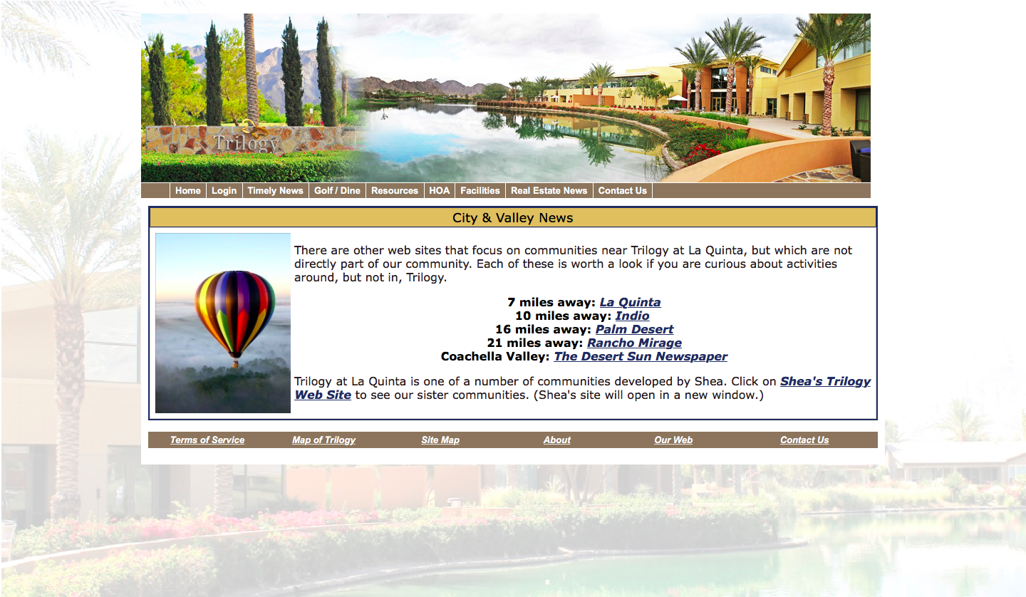 City and Valley News There are other web sites that focus on communities near Trilogy at La Quinta but which are not directly part of our community. Each of these is worth a look if you are curious about activities around but not in Trilogy. Trilogy at La Quinta is one of a number of communities developed by Shea. Click on Shea's Trilogy Web Site to see our sister communities. Shea's site will open in a new window. 7 miles away La Quinta 10 miles away Indio 16 miles away Palm Desert 21 miles away Rancho Mirage Coachella Valley The Desert Sun Newspaper